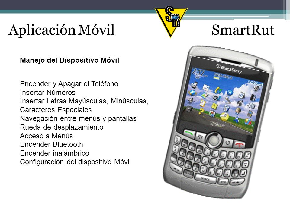 Aplicación MóvilSmartRut Encender BlackBerry Presionar tecla Fin Apagar BlackBerry Mantener presionado tecla Fin Insertar Números Mantener pulsada la tecla Alt y pulse la tecla del número.