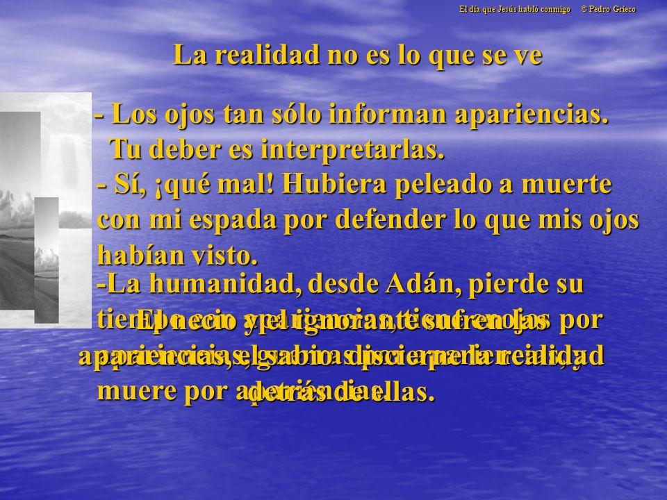 El día que Jesús habló conmigo © Pedro Grieco La realidad no es lo que se ve - Los ojos tan sólo informan apariencias.
