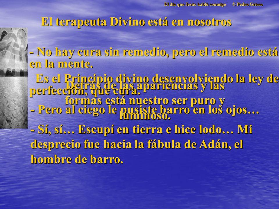 El día que Jesús habló conmigo © Pedro Grieco El terapeuta Divino está en nosotros - No hay cura sin remedio, pero el remedio está en la mente.
