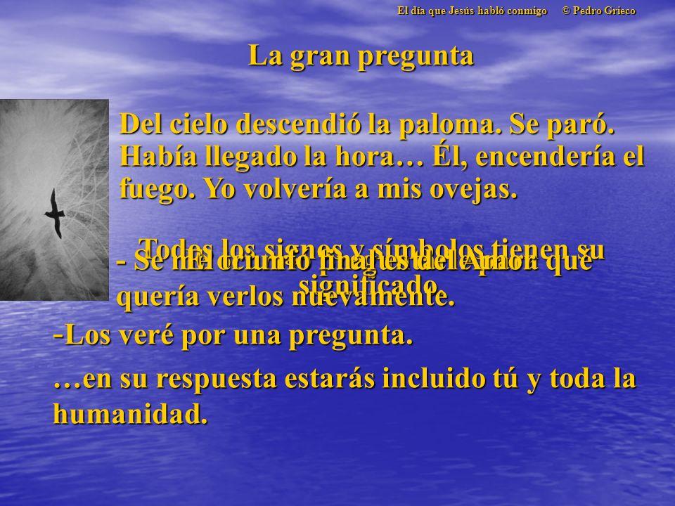 El día que Jesús habló conmigo © Pedro Grieco La gran pregunta Del cielo descendió la paloma.