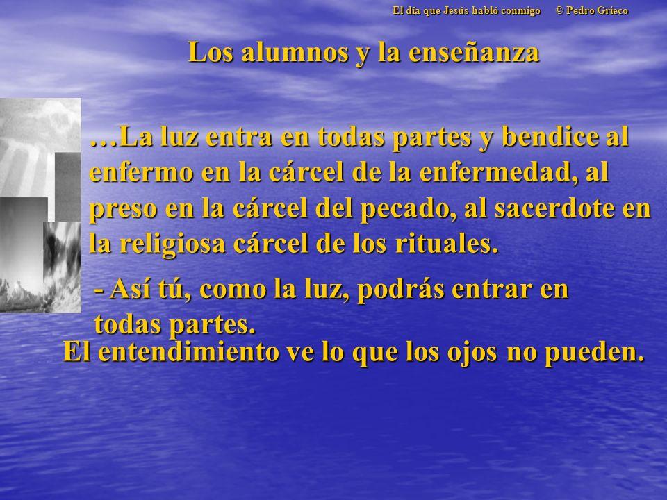 El día que Jesús habló conmigo © Pedro Grieco Los alumnos y la enseñanza …La luz entra en todas partes y bendice al enfermo en la cárcel de la enfermedad, al preso en la cárcel del pecado, al sacerdote en la religiosa cárcel de los rituales.