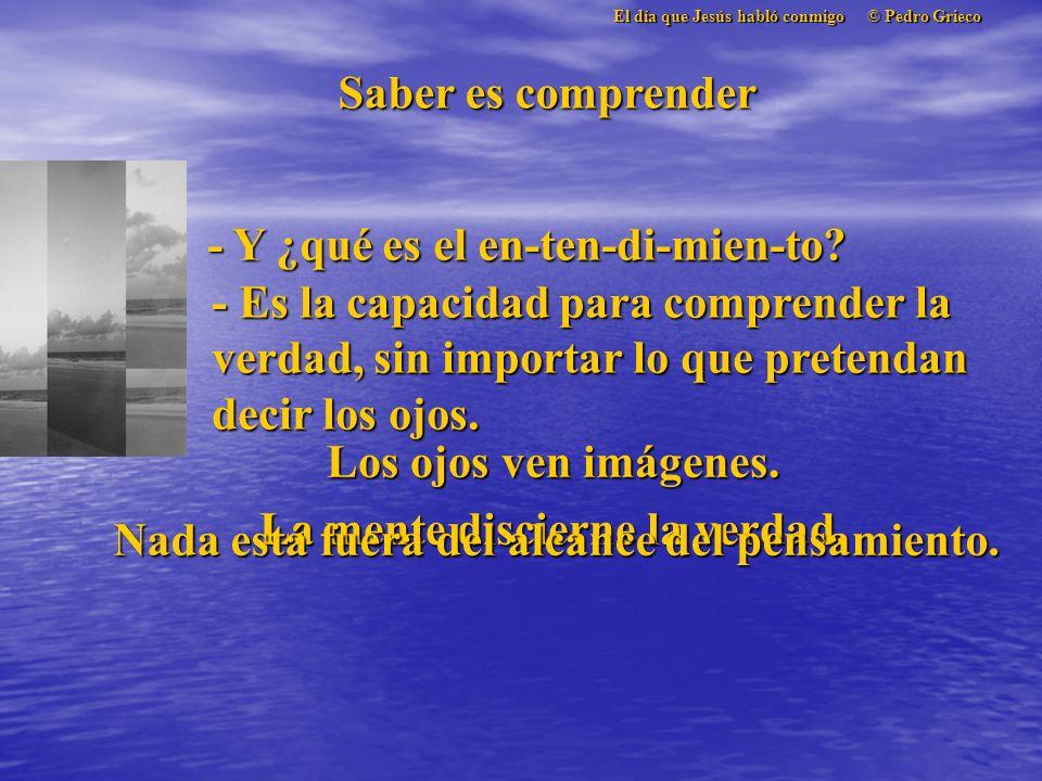 El día que Jesús habló conmigo © Pedro Grieco Saber es comprender - Y ¿qué es el en-ten-di-mien-to.