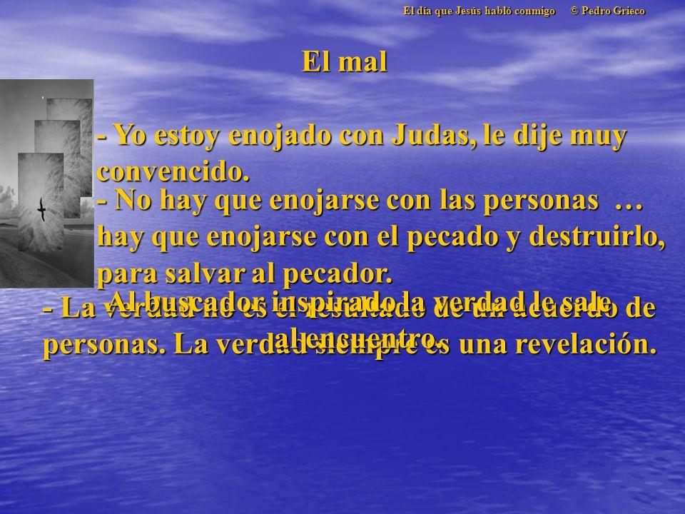 El día que Jesús habló conmigo © Pedro Grieco El mal - Yo estoy enojado con Judas, le dije muy convencido.