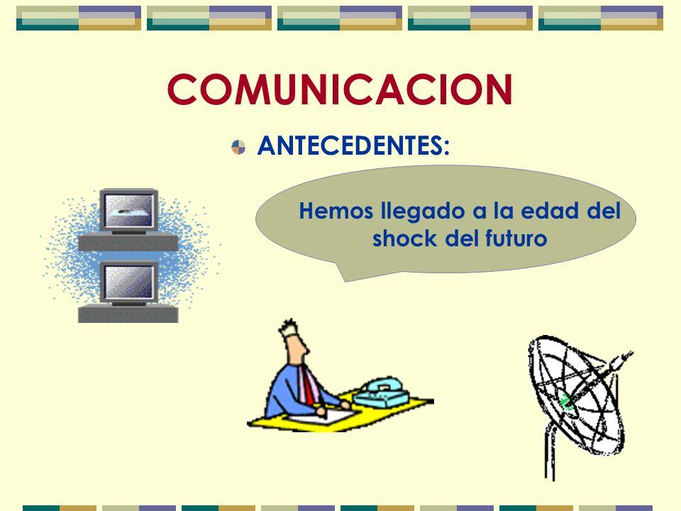 ANTECEDENTES: COMUNICACION Hemos llegado a la edad del shock del futuro