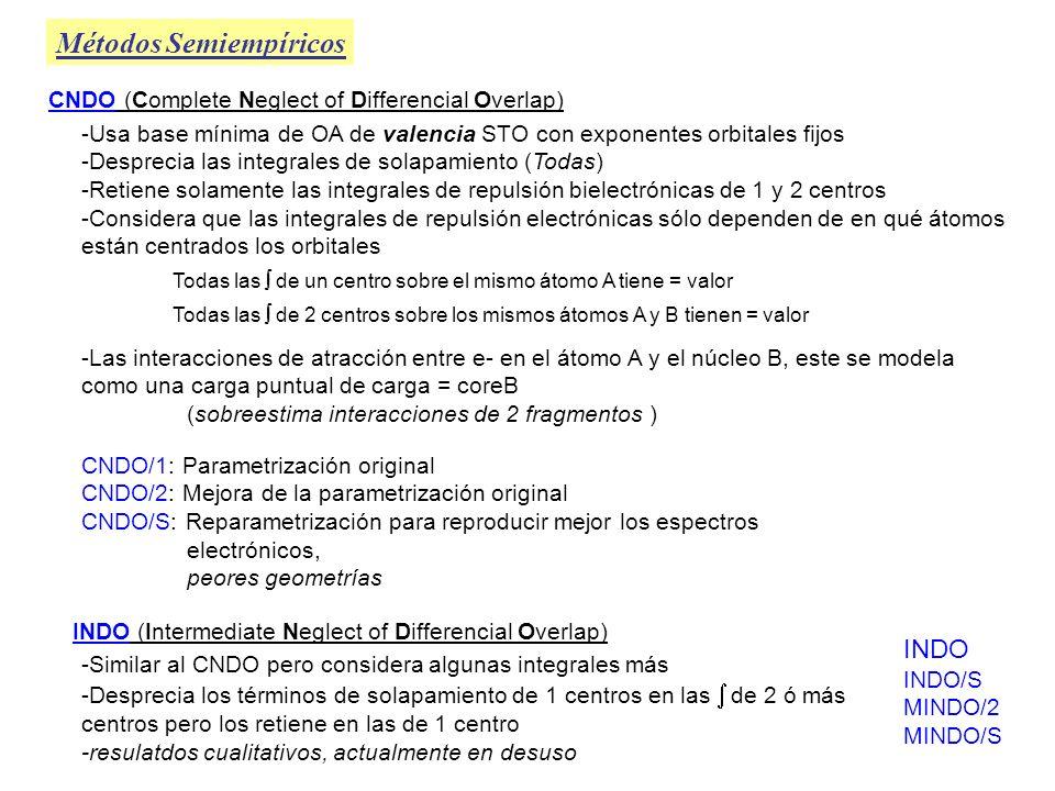 Métodos Semiempíricos Teorías tipo Dewar -Tratan las moléculas como un conjunto de electrones de valencia y cores atómicos (core = núcleo + e - internos) -Las integrales de repulsión electrónica de 1 centro (ERI) se toman como parámetros cuyos valores se escogen de forma que ajusten a los datos de niveles de energía atómicos experimentales -Las ERI de 2 centros se calculan a partir de las de 1 centro y las distancias internucleares a través de una fórmula aproximada que puede incluir parámetros -Las integrales restantes se evalúan a partir de fórmulas aproximadas que contienen parámetros -Las teorías tipo Dewar se parametrizan de modo que den buenos valores de entalpías de formación estándar en fase gaseosa Para determinar los valores de los parámetros se eligen una serie de elementos y unas pocas docenas de moléculas que los contienen, para las cuales se conoce su geometría y momento dipolar y se varían los parámetros de modo que se minimicen las sumas ponderadas de los cuadrados de los errores en calores de formación, geometrías y momentos dipolares: donde W i son los factores de peso que determinan la importancia relativa de las propiedades Y i