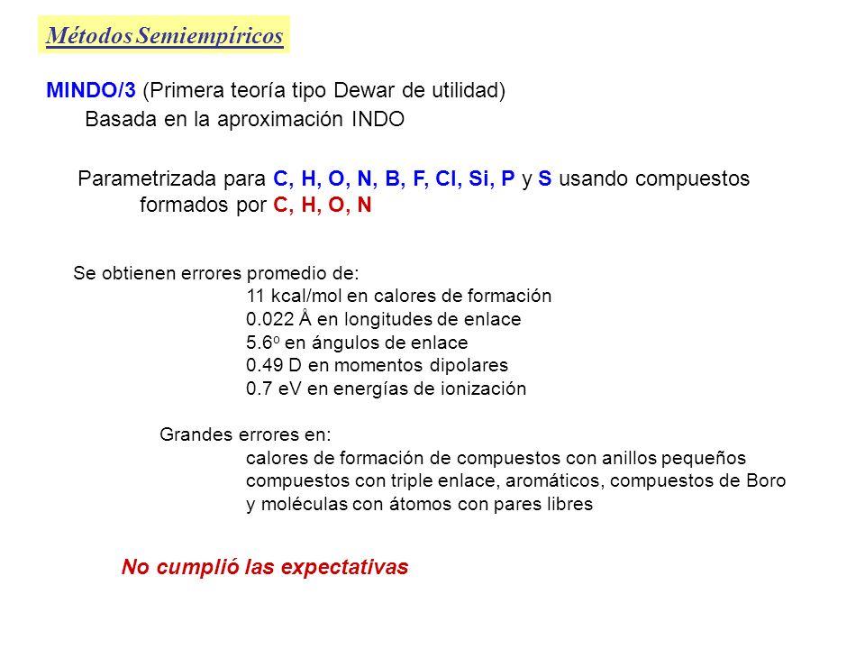 Métodos Semiempíricos MNDO (Modified Neglected Diatomic Overlap) Basado en NDDO (Neglected Diatomic Diferential Overlap) NDDO desprecia solamente el solapamiento entre orbitales atómicos centrados en diferentes átomos MNDO parametrizado para C, H, O, N, B, F, Cl, Si, P, S (MINDO/3) Li, Be, Al, Ge, Sn, Pb, Br, I, Zn, Hg Para la misma muestra de compuestos formados por C, H, O, N Da mejores resultados que MINDO/3: