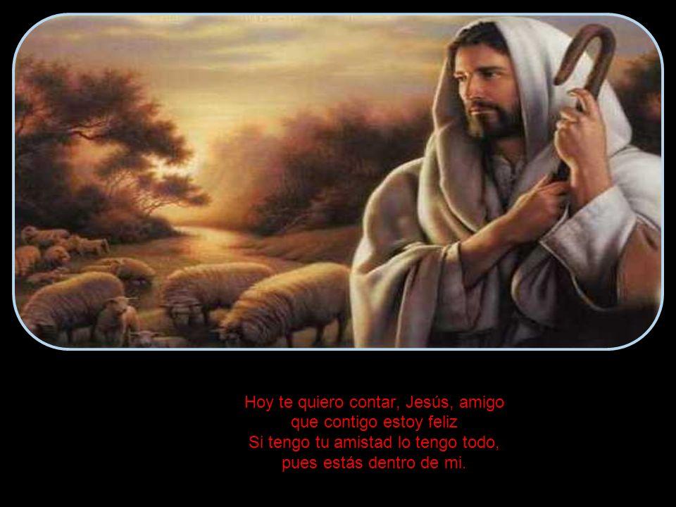 Hoy te quiero contar, Jesús, amigo que contigo estoy feliz Si tengo tu amistad lo tengo todo, pues estás dentro de mi.
