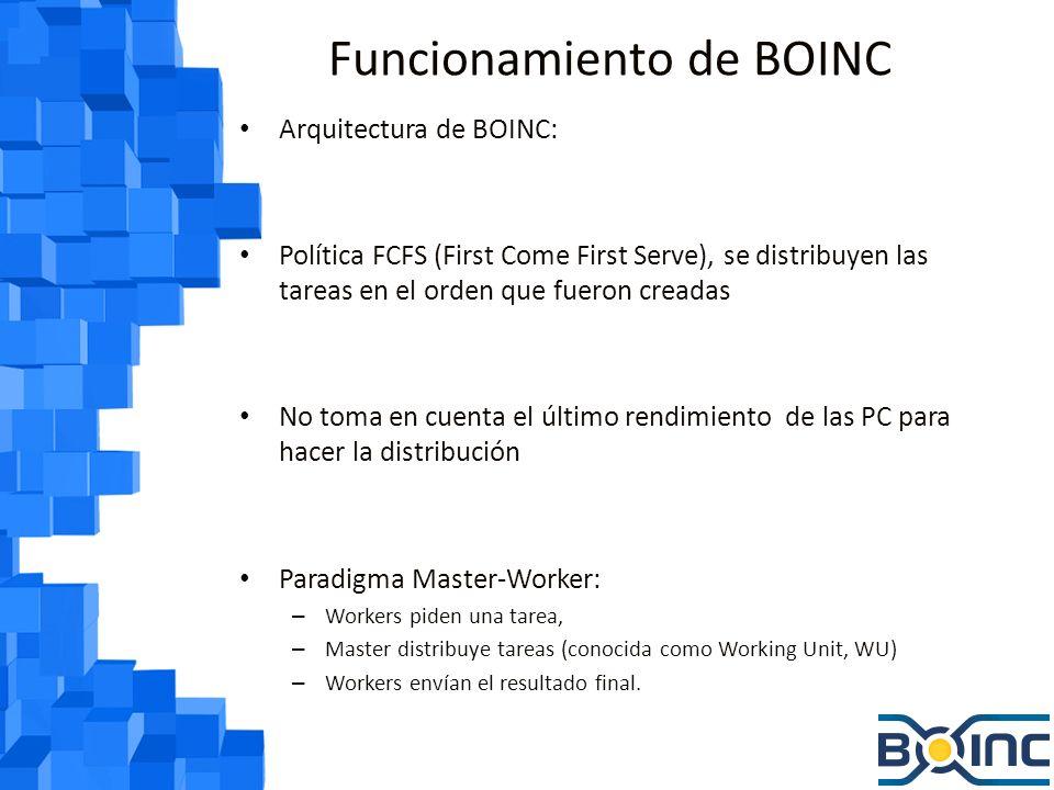 Funcionamiento de BOINC Working units: – Tienen la tarea a realizar – Tienen parámetros como: CPU necesitada Memoria necesitada Espacio en disco necesario Cuando el cliente termina un trabajo: – Se reporta al servidor – Recibe un XML y lo llena con los resultados – Envía el XML de vuelta al servidor