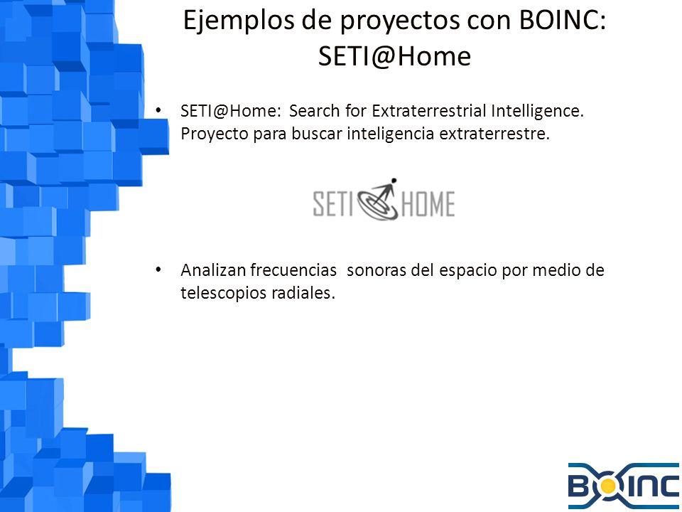 Ejemplos de proyectos con BOINC: SETI@Home Las PCs analizan las frecuencias, filtran ruido y otras señales para tratar de encontrar alguna señal de radio extraterrestre Si se encuentra alguna señal, se probaría que hay vida extraterrestre, ya que estas señales no se dan de forma natural