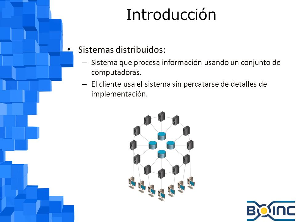 Introducción Cómputo voluntario: – Personas dan recursos computacionales a proyectos que usan estos recursos para hacer computación distribuida.