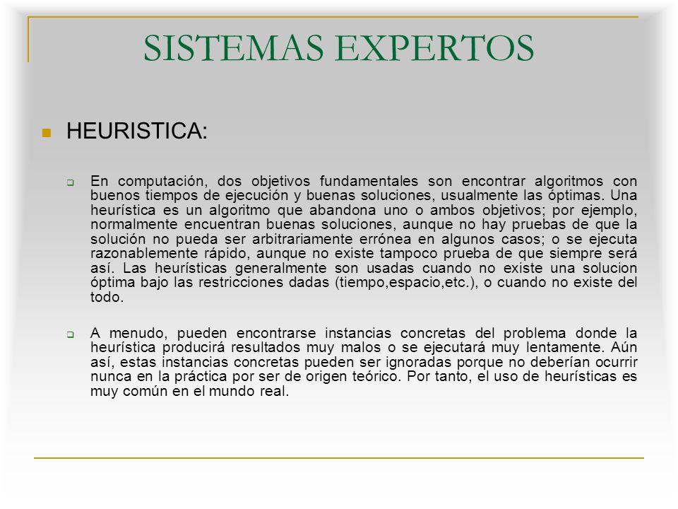 SISTEMAS EXPERTOS HEURISTICA: Paradigma heurístico: Define un modelo de resolución de problemas en el que se incorpora algún componente heurístico, sobre la base de una representación más apropiada de la estructura del problema, para su resolución con técnicas heurísticas.