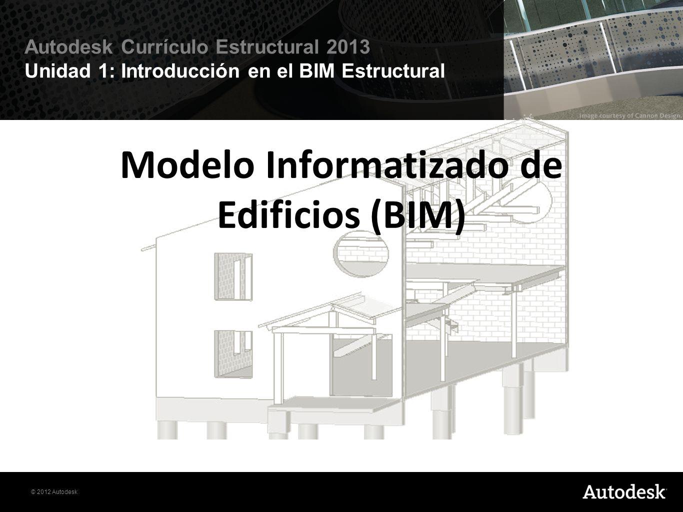 © 2012 Autodesk Autodesk Currículo Estructural 2013 Unidad 1: Introducción en el BIM Estructural Modelo Informatizado de Edificios (BIM) El Modelo Informatizado de Edificios o BIM, es un proceso que cambia fundamentalmente el papel de la información en el diseño estructural mediante la creación de una base de datos en los objetos de construcción que se utilizarán para todos los aspectos de la estructura desde el diseño a la construcción y mas haya de esta.