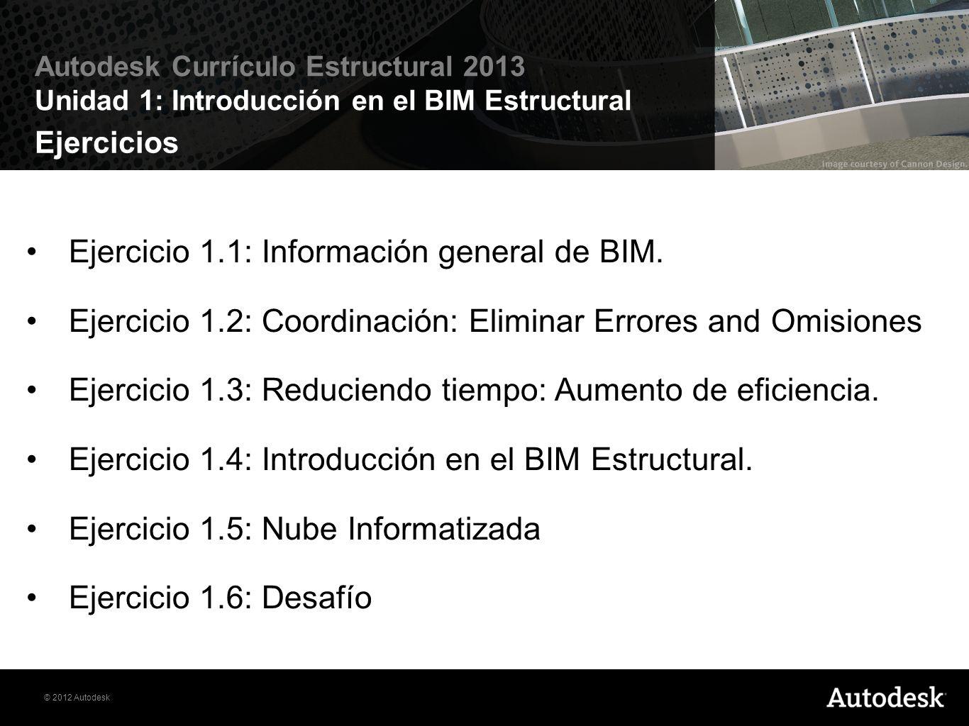 © 2012 Autodesk Autodesk Currículo Estructural 2013 Unidad 1: Introducción en el BIM Estructural Ejercicio 1.4: Introducción en el BIM Estructural