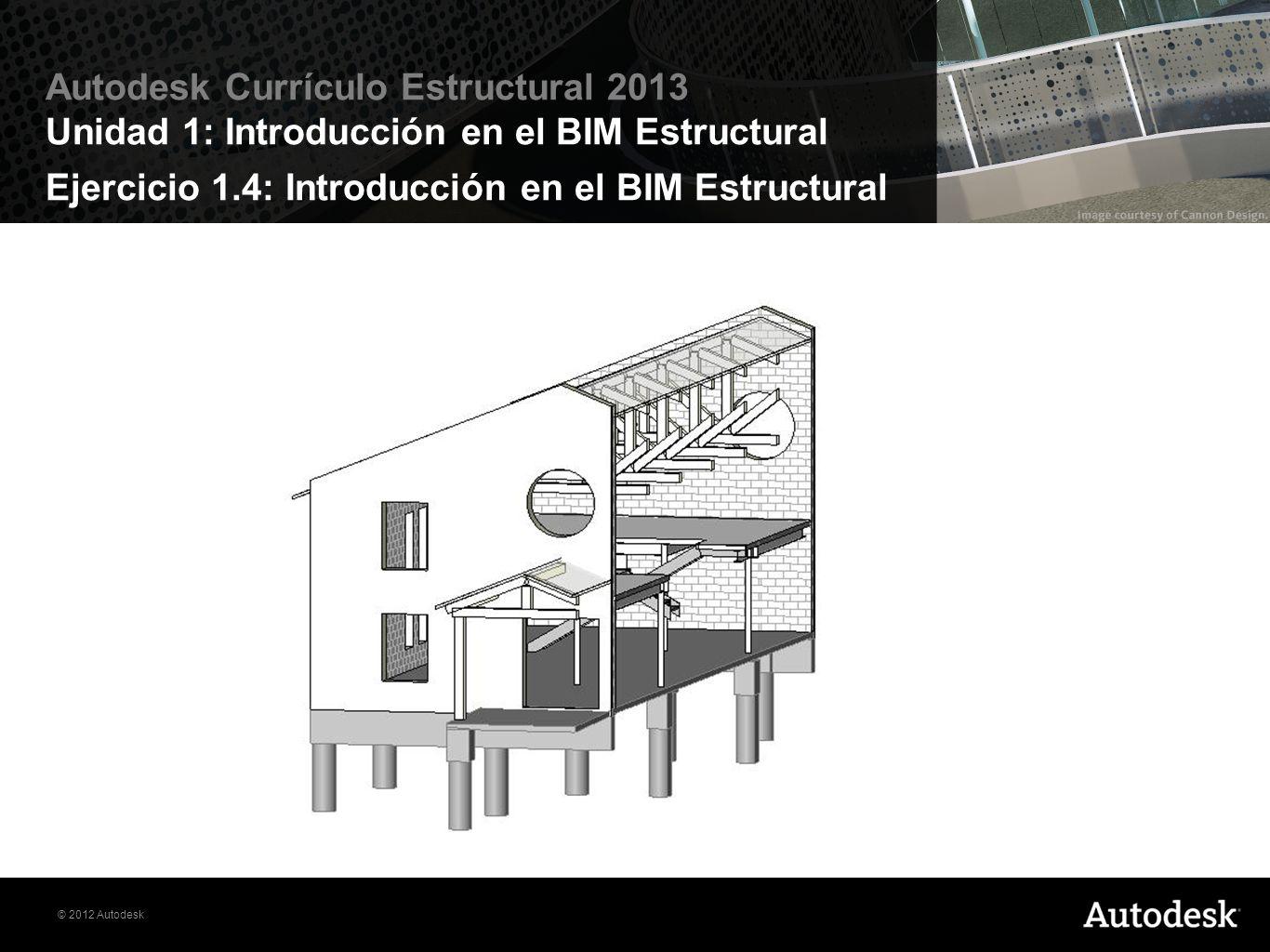 © 2012 Autodesk Autodesk Currículo Estructural 2013 Unidad 1: Introducción en el BIM Estructural Recursos disponibles: 1.Autodesk Comunidad Estudiantil (students.autodesk.com) 2.Videos en línea 3.Libro de Ejercicios 4.Conjunto de datos de los proyectos 5.Archivos de ayuda en las aplicaciones de Autodesk Introducción en el BIM Estructural