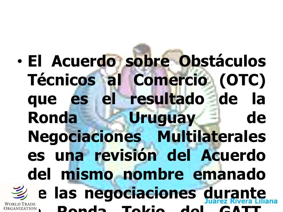 Objetivo del Acuerdo Aunque el objetivo principal del Acuerdo es se reconoce que no debe impedirse a ningún país que adopte las medidas necesarias para asegurar, entre otras cosas: Asegurar que los reglamentos técnicos, las normas y los procedimientos de evaluación de la conformidad no creen obstáculos innecesarios al comercio internacional Juárez Rivera Liliana