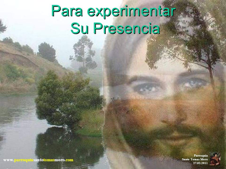 Para experimentar Su Presencia www.parroquiasantotomasmoro.com Parroquia Santo Tomas Moro 27.02.2011