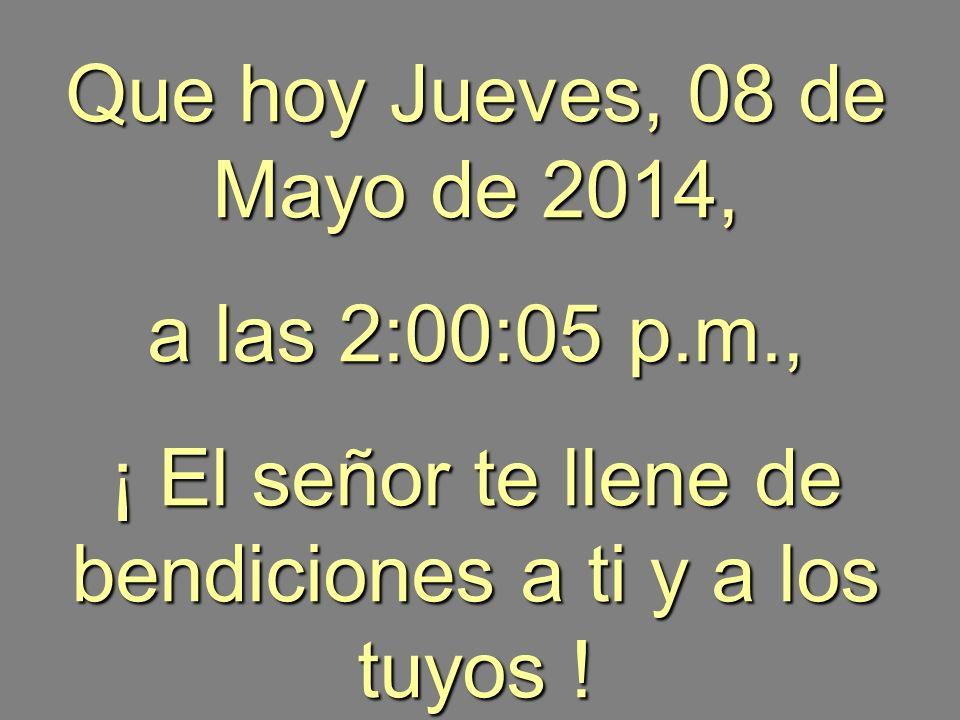 Que hoy Jueves, 08 de Mayo de 2014Jueves, 08 de Mayo de 2014Jueves, 08 de Mayo de 2014Jueves, 08 de Mayo de 2014Jueves, 08 de Mayo de 2014Jueves, 08 de Mayo de 2014Jueves, 08 de Mayo de 2014Jueves, 08 de Mayo de 2014Jueves, 08 de Mayo de 2014Jueves, 08 de Mayo de 2014Jueves, 08 de Mayo de 2014Jueves, 08 de Mayo de 2014, a las 2:01:40 p.m.2:01:40 p.m., ¡ El señor te llene de bendiciones a ti y a los tuyos .