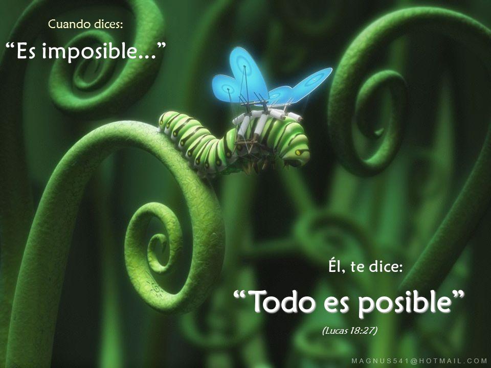 Cuando dices: Es imposible... Él, te dice: Todo es posible (Lucas 18:27)