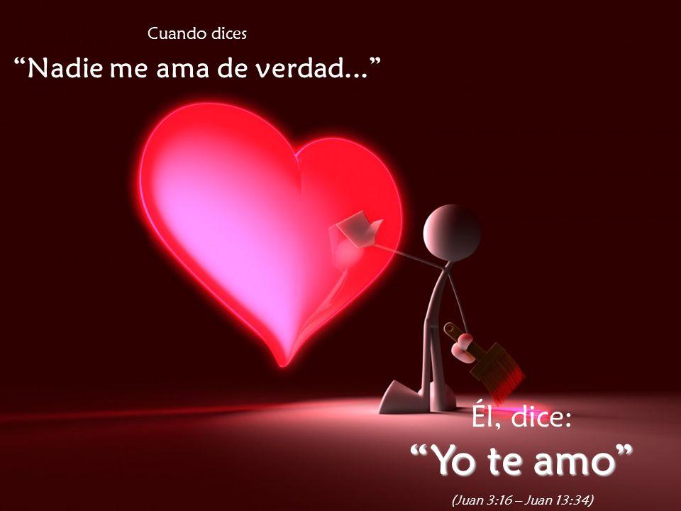 Cuando dices Nadie me ama de verdad... Él, dice: Yo te amo (Juan 3:16 – Juan 13:34)