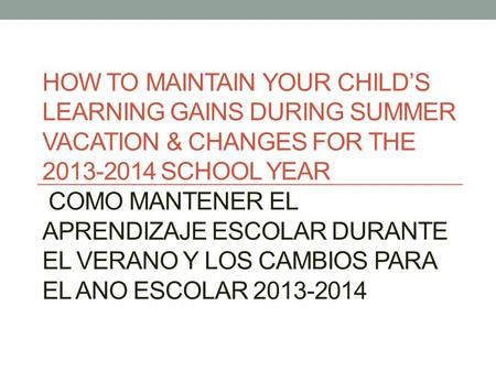 HOW TO MAINTAIN YOUR CHILD'S LEARNING GAINS DURING SUMMER VACATION & CHANGES FOR THE 2013-2014 SCHOOL YEAR COMO MANTENER EL APRENDIZAJE ESCOLAR DURANTE.