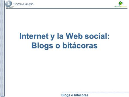 Blogs o bitácoras Internet y la Web social: Blogs o bitácoras.