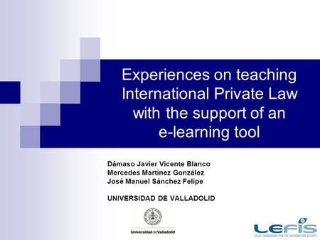 Experiences on teaching International Private Law with the support of an e-learning tool Dámaso Javier Vicente Blanco Mercedes Martínez González José Manuel.