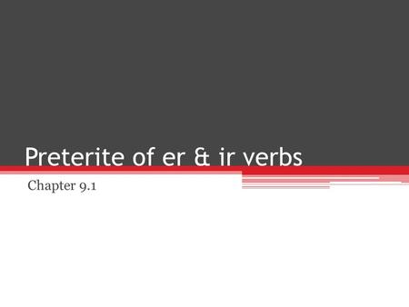 Preterite of er & ir verbs Chapter 9.1. Preterite of er & ir Verbs The preterite is used to talk about what happened at a specific point in the past.