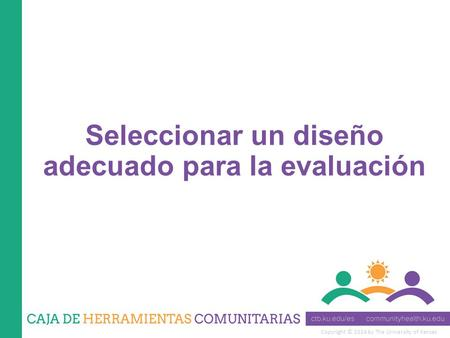 Copyright © 2014 by The University of Kansas Seleccionar un diseño adecuado para la evaluación.