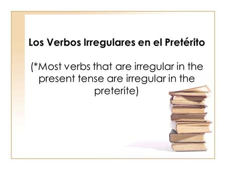 Los Verbos Irregulares en el Pretérito (*Most verbs that are irregular in the present tense are irregular in the preterite)