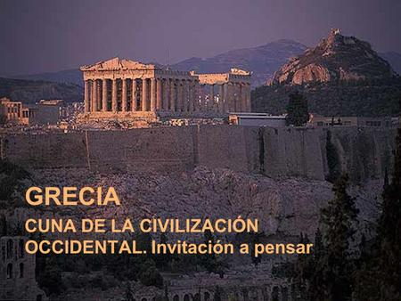 GRECIA CUNA DE LA CIVILIZACIÓN OCCIDENTAL. Invitación a pensar.