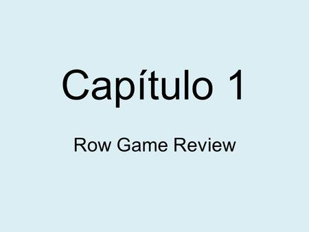 Capítulo 1 Row Game Review. How are you Ms. Nolan? (spell Miss in Spanish) – ¿Cómo está usted Señorita Nolan? Spell all the days of the week in Spanish.