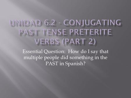 Essential Question: How do I say that multiple people did something in the PAST in Spanish?