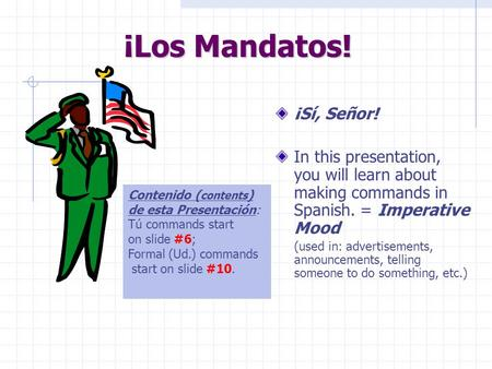 ¡Los Mandatos! ¡Sí, Señor! In this presentation, you will learn about making commands in Spanish. = Imperative Mood (used in: advertisements, announcements,