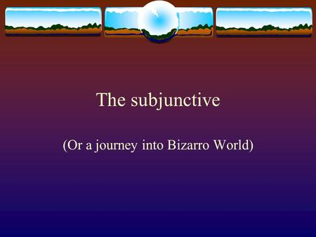 The subjunctive (Or a journey into Bizarro World).