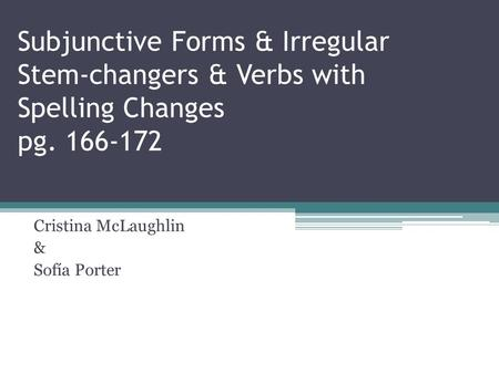 Subjunctive Forms & Irregular Stem-changers & Verbs with Spelling Changes pg. 166-172 Cristina McLaughlin & Sofía Porter.