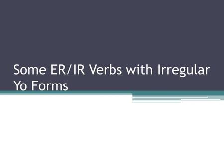 Some ER/IR Verbs with Irregular Yo Forms. ER/IR Irregular Yo Forms Some er/ir verbs have irregular yo forms, such as hacer, poner, traer, saber, ver and.