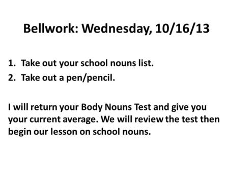 Bellwork: Wednesday, 10/16/13 1.Take out your school nouns list. 2.Take out a pen/pencil. I will return your Body Nouns Test and give you your current.