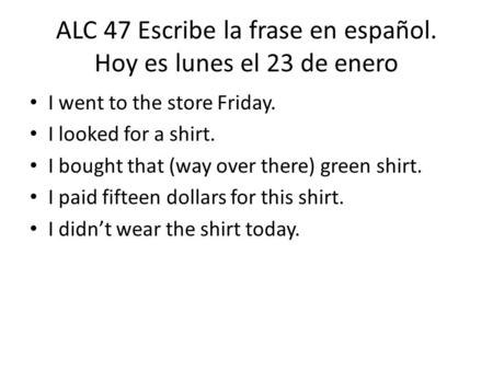ALC 47 Escribe la frase en español. Hoy es lunes el 23 de enero I went to the store Friday. I looked for a shirt. I bought that (way over there) green.