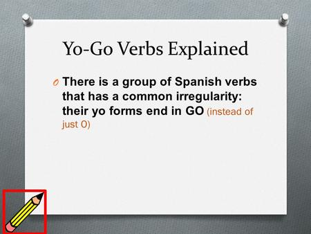 Yo-Go Verbs Explained O There is a group of Spanish verbs that has a common irregularity: their yo forms end in GO (instead of just O)
