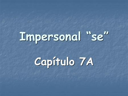 "Impersonal ""se"" Capítulo 7A. In English, you use they, you, one, or people in an impersonal or indefinite sense to mean ""people in general"" or as a passive."