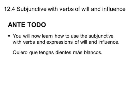 12.4 Subjunctive with verbs of will and influence ANTE TODO  You will now learn how to use the subjunctive with verbs and expressions of will and influence.