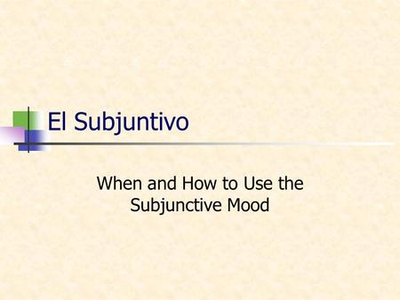 El Subjuntivo When and How to Use the Subjunctive Mood.