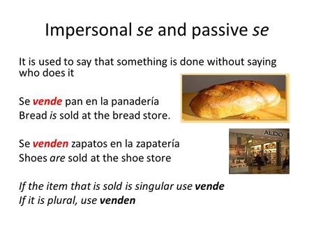 Impersonal se and passive se It is used to say that something is done without saying who does it Se vende pan en la panadería Bread is sold at the bread.