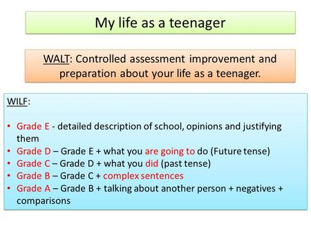 My life as a teenager WALT: Controlled assessment improvement and preparation about your life as a teenager. WILF: Grade E - detailed description of school,