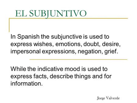 EL SUBJUNTIVO In Spanish the subjunctive is used to express wishes, emotions, doubt, desire, impersonal expressions, negation, grief. While the indicative.