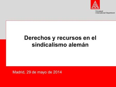 Vorstand International Department Derechos y recursos en el sindicalismo alemán Madrid, 29 de mayo de 2014.