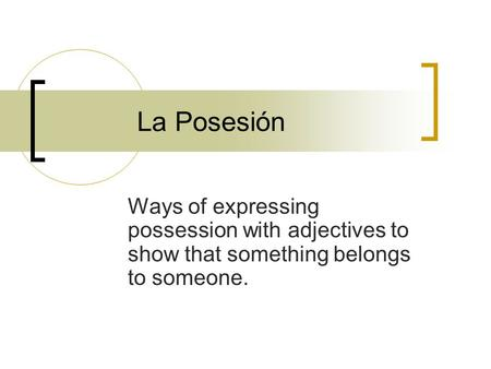 La Posesión Ways of expressing possession with adjectives to show that something belongs to someone.