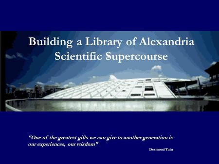 Building a Library of Alexandria Scientific Supercourse One of the greatest gifts we can give to another generation is our experiences, our wisdom Desmond.