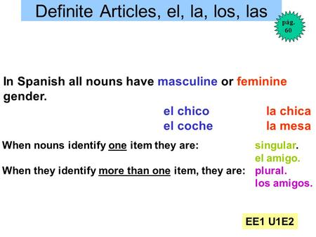 Definite Articles, el, la, los, las In Spanish all nouns have masculine or feminine gender. el chico la chica el coche la mesa When nouns identify one.