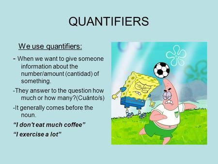 QUANTIFIERS We use quantifiers: - When we want to give someone information about the number/amount (cantidad) of something. -They answer to the question.